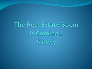 The Real Estate Boom  Is Coming… Slowly