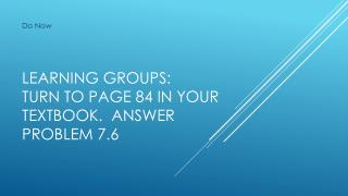 Learning Groups: Turn to page 84 in your textbook.  Answer Problem 7.6