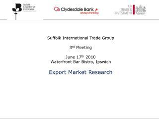 Suffolk International Trade Group 3 rd  Meeting June 17 th  2010 Waterfront Bar Bistro, Ipswich Export Market Research