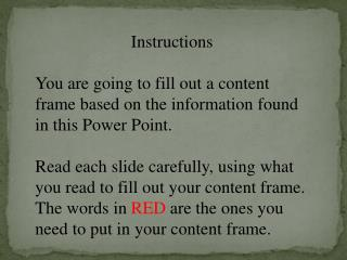 Instructions You are going to fill out a content frame based on the information found in this Power Point.