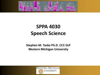 SPPA 4030 Speech Science Stephen M. Tasko Ph.D. CCC-SLP Western Michigan University