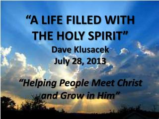 """ A LIFE FILLED WITH  THE HOLY SPIRIT "" Dave  Klusacek July  28,  2013 ""Helping People Meet Christ  and Grow in Him"""