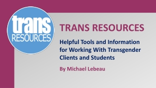 TRANS RESOURCES Helpful Tools and Information for Working With Transgender Clients and Students By Michael  Lebeau
