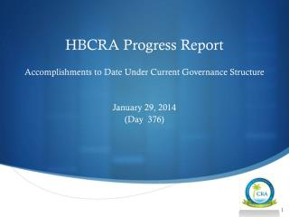 HBCRA Progress Report Accomplishments to Date  U nder  C urrent  G overnance  S tructure January 29, 2014 (Day  376)
