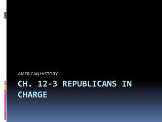 CH. 12-3 REPUBLICANS IN CHARGE