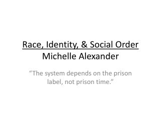 Race, Identity, & Social Order Michelle Alexander