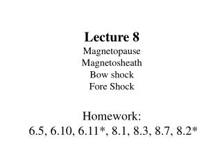 Lecture 8 Magnetopause  Magnetosheath Bow shock Fore Shock Homework:  6.5, 6.10, 6.11*, 8.1, 8.3, 8.7, 8.2*