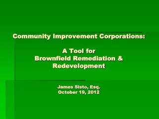 Community Improvement Corporations: A Tool for Brownfield Remediation & Redevelopment James Sisto, Esq. October 19, 201