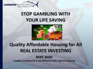 STOP GAMBLING WITH  YOUR LIFE SAVING Quality Affordable Housing for All REAL ESTATE INVESTING