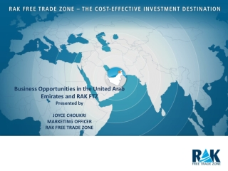 Business Opportunities in the United Arab Emirates and RAK FTZ Presented by  Joyce  choukri Marketing Officer RAK Free