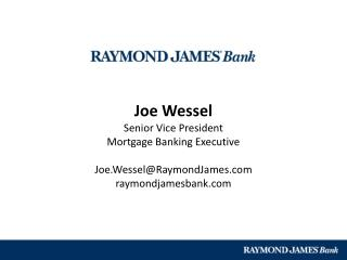 Joe Wessel Senior Vice President Mortgage Banking Executive Joe.Wessel@RaymondJames.com raymondjamesbank.com