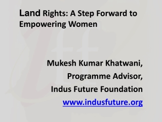 Land  Rights: A Step Forward to Empowering Women  Mukesh Kumar  Khatwani , Programme Advisor,  Indus Future Foundation