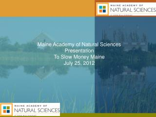 Maine Academy of Natural Sciences Presentation To Slow Money Maine July 25 , 2012