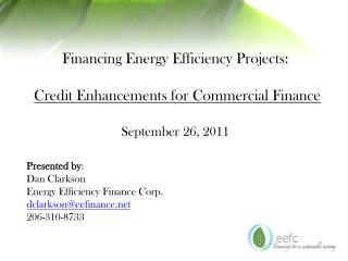 Financing Energy Efficiency Projects: Credit Enhancements for Commercial Finance September 26, 2011