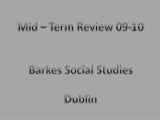 Mid – Term Review 09-10 Barkes Social Studies Dublin