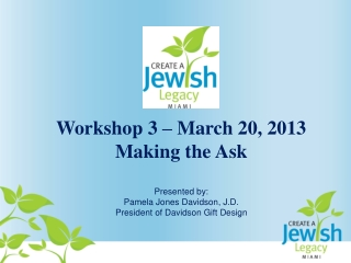 Workshop 3 – March 20, 2013 Making the Ask Presented by:   Pamela Jones Davidson, J.D. President of Davidson Gift Desig