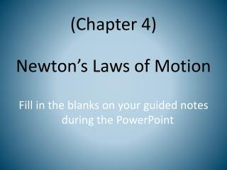 (Chapter 4) Newton's Laws of Motion Fill in the blanks on your guided notes during the PowerPoint