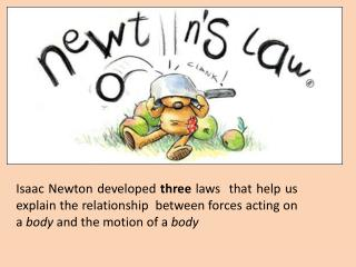 Isaac Newton developed  three l aws  that help us explain the relationship  between forces acting on a  body  and the m