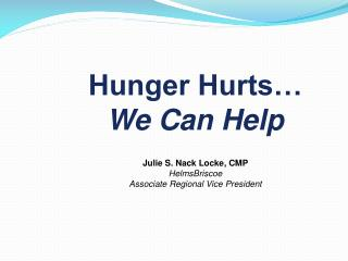 Hunger Hurts…  We Can Help Julie S. Nack Locke, CMP HelmsBriscoe Associate Regional Vice President