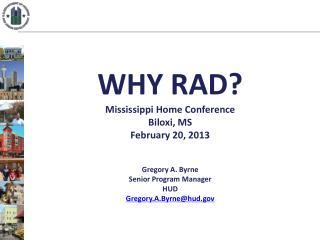WHY  RAD? Mississippi  Home Conference Biloxi, MS February 20, 2013 Gregory A. Byrne Senior Program Manager HUD  Gregor