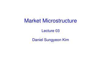 Market Microstructure Lecture 03 Daniel Sungyeon Kim