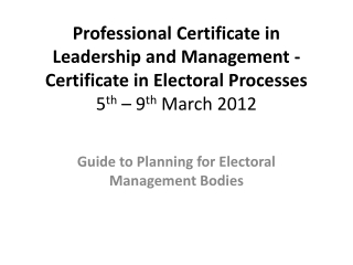 Professional Certificate in Leadership and Management - Certificate in Electoral Processes 5 th  – 9 th  March 2012
