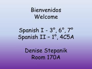 Bienvenidos Welcome Spanish I - 3°, 6°, 7° Spanish II – 1°, 4C5A Denise  Stepanik Room 170A
