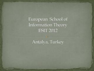 European  School of  Information Theory   ESIT 2012 Antalya,  Turkey