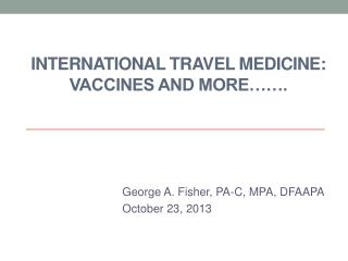 INTERNATIONAL TRAVEL MEDICINE: Vaccines AND More…….