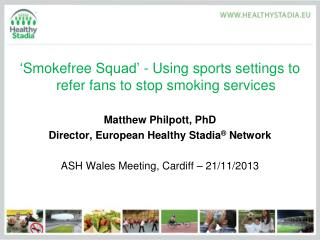 ' Smokefree  Squad' - Using sports settings to refer fans to stop smoking services Matthew Philpott, PhD Director, Euro
