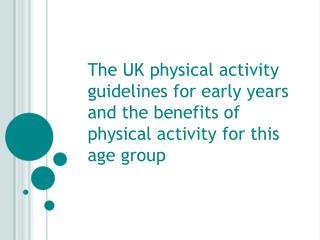 The UK physical activity guidelines for early years and the benefits of physical activity for this age  g roup