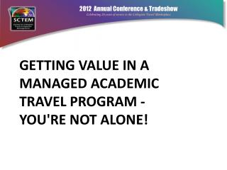 Getting Value in a Managed Academic Travel Program ‐  You're  Not Alone!