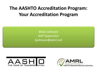 The AASHTO Accreditation Program: Your Accreditation Program Brian Johnson AAP Supervisor bjohnson@amrl.net