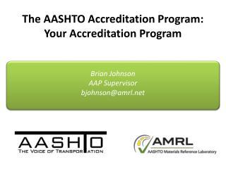 The AASHTO Accreditation Program: Your Accreditation Program Brian Johnson AAP Supervisor bjohnson@amrl.net
