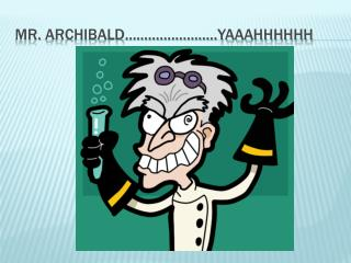 MR.  ArchiBALD ……………………YAAAHHHHHH