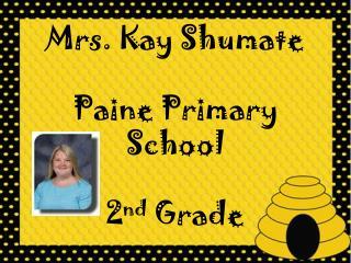 Mrs. Kay Shumate Paine Primary School 2 nd  Grade