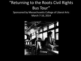 """Returning to the Roots Civil Rights Bus Tour"" Sponsored by Massachusetts College of Liberal Arts March 7-16, 2014"