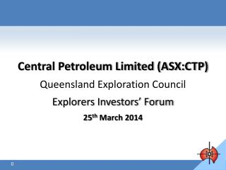 Central Petroleum Limited (ASX:CTP) Queensland Exploration Council  Explorers Investors' Forum 25 th  March 2014 March