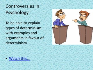 Controversies in Psychology To be able to explain types of determinism with examples and arguments in  favour  of deter