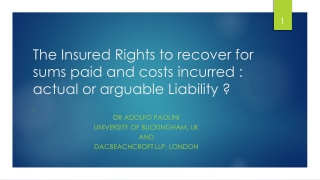 The Insured Rights to recover for sums paid and costs incurred : actual or arguable Liability ?
