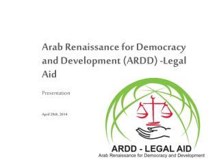 Arab Renaissance for Democracy and  Development (ARDD) -Legal Aid Presentation April  29th , 2014