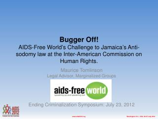 Bugger Off!  AIDS-Free World's Challenge to Jamaica's Anti-sodomy law at the Inter-American Commission on Human Rights.