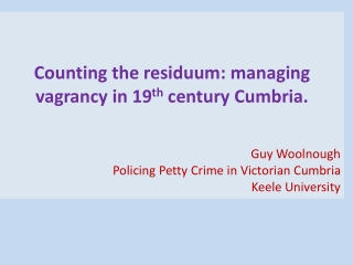 Counting the residuum: managing vagrancy in 19 th  century Cumbria. Guy Woolnough Policing Petty Crime in Victorian Cum