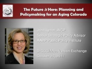 Jana Lynott, AICP Senior Strategic Policy Advisor AARP Public Policy Institute DrCOG  Metro Vision Exchange October 27,