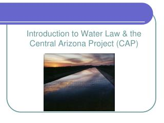 Introduction  to Water  Law & the  Central Arizona Project ( CAP)