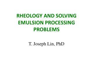 RHEOLOGY AND SOLVING EMULSION PROCESSING PROBLEMS T. Joseph Lin, PhD