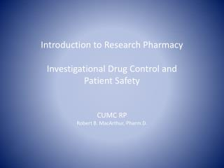 Introduction to Research Pharmacy  Investigational Drug Control and  Patient Safety CUMC RP Robert B. MacArthur, Pharm.