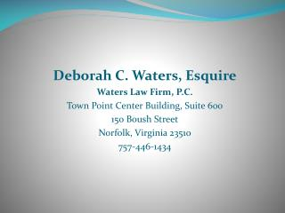 Deborah C. Waters, Esquire Waters Law Firm, P.C. Town Point Center Building, Suite 600 150  Boush  Street Norfolk, Virg