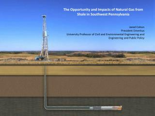 The Opportunity and Impacts of Natural Gas from Shale in Southwest Pennsylvania Jared  Cohon President Emeritus
