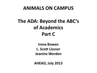 ANIMALS ON CAMPUS The ADA: Beyond the ABC's of Academics Part C Irene Bowen L. Scott Lissner Jeanine Worden AHEAD, July